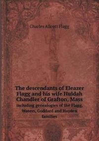 The Descendants of Eleazer Flagg and His Wife Huldah Chandler of Grafton, Mass Including Genealogies of the Flagg, Waters, Goddard and Hayden Families