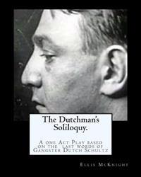 The Dutchman's Soliloquy.: A One Act Play Based on the Factual Last Words of Gangster Dutch Schultz.