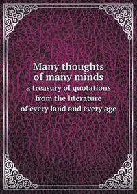 Many Thoughts of Many Minds a Treasury of Quotations from the Literature of Every Land and Every Age