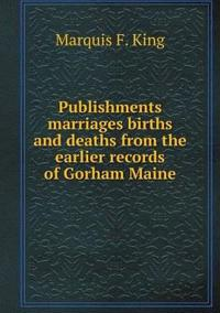 Publishments Marriages Births and Deaths from the Earlier Records of Gorham Maine