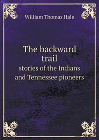The Backward Trail Stories of the Indians and Tennessee Pioneers