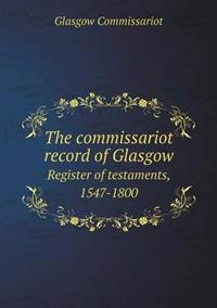 The Commissariot Record of Glasgow Register of Testaments, 1547-1800