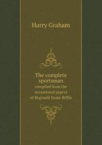 The Complete Sportsman Compiled from the Occassional Papers of Reginald Drake Biffin