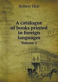 A Catalogue of Books Printed in Foreign Languages Volume 2