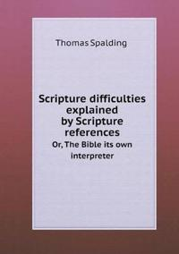 Scripture Difficulties Explained by Scripture References Or, the Bible Its Own Interpreter