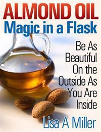Almond Oil - Magic in a Flask: Be as Beautiful on the Outside as You Are Inside
