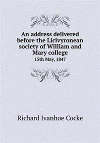 An Address Delivered Before the Licivyronean Society of William and Mary College 15th May, 1847