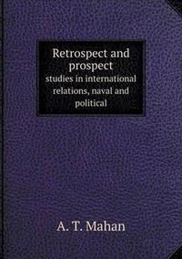 Retrospect and Prospect Studies in International Relations, Naval and Political