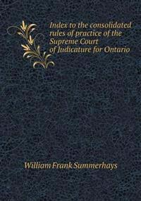 Index to the Consolidated Rules of Practice of the Supreme Court of Judicature for Ontario