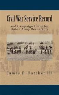 Civil War Service Record: And Campaign Diary for Union Army Reenactors
