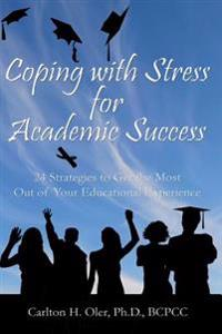 Coping with Stress for Academic Success: 24 Strategies to Get the Most Out of Your Educational Experience