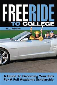 Free Ride to College: A Guide to Grooming Your Kids for a Full Academic Scholarship