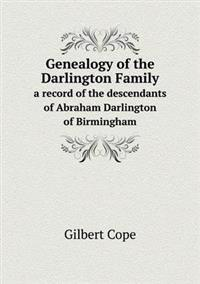 Genealogy of the Darlington Family a Record of the Descendants of Abraham Darlington of Birmingham