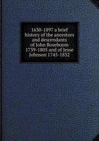 1630-1897 a Brief History of the Ancestors and Descendants of John Roseboom 1739-1805 and of Jesse Johnson 1745-1832