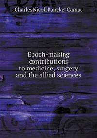 Epoch-Making Contributions to Medicine, Surgery and the Allied Sciences