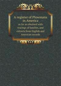 A Register of Plowmans in America as Far as Obtained with Tracings of Families, and Extracts from English and American Records