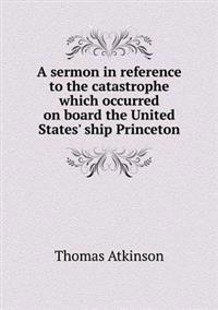 A Sermon in Reference to the Catastrophe Which Occurred on Board the United States' Ship Princeton