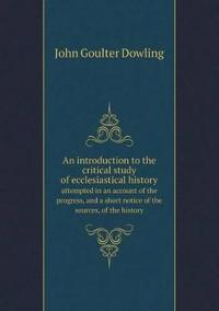 An Introduction to the Critical Study of Ecclesiastical History Attempted in an Account of the Progress, and a Short Notice of the Sources, of the History