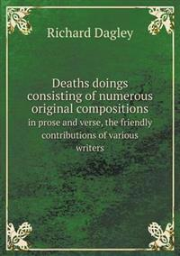 Deaths Doings Consisting of Numerous Original Compositions in Prose and Verse, the Friendly Contributions of Various Writers