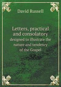 Letters, Practical and Consolatory Designed to Illustrate the Nature and Tendency of the Gospel