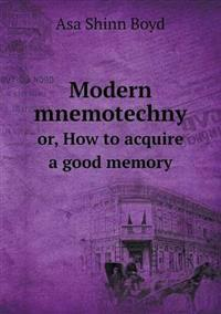 Modern Mnemotechny Or, How to Acquire a Good Memory