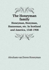 The Honeyman Family Honeyman, Honyman, Hunneman, Etc. in Scotland and America, 1548-1908