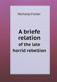 A Briefe Relation of the Late Horrid Rebellion
