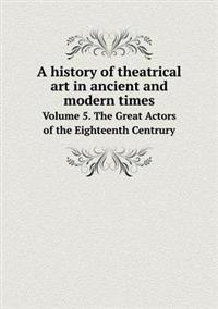 A History of Theatrical Art in Ancient and Modern Times Volume 5. the Great Actors of the Eighteenth Centrury