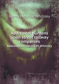 Additional Burdens Upon Street Railway Companies Addresses by Henry M. Whitney