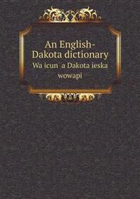 An English-Dakota Dictionary Wa Icun a Dakota Ieska Wowapi