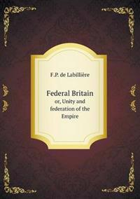 Federal Britain Or, Unity and Federation of the Empire