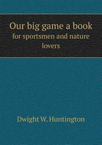 Our Big Game a Book for Sportsmen and Nature Lovers