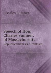 Speech of Hon. Charles Sumner, of Massachusetts Republicanism vs. Grantism