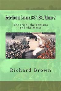 Rebellion in Canada, 1837-1885, Volume 2: The Irish, the Fenians and the Metis