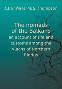 The Nomads of the Balkans an Account of Life and Customs Among the Vlachs of Northern Pindus