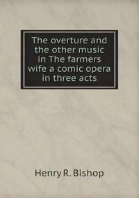 The Overture and the Other Music in the Farmers Wife a Comic Opera in Three Acts