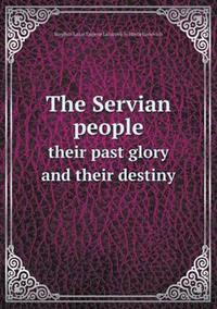 The Servian People Their Past Glory and Their Destiny