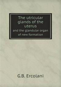 The Utricular Glands of the Uterus and the Glandular Organ of New Formation