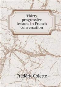 Thirty Progressive Lessons in French Conversation