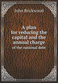 A Plan for Reducing the Capital and the Annual Charge of the National Debt