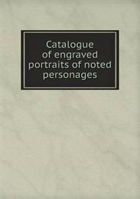 Catalogue of Engraved Portraits of Noted Personages