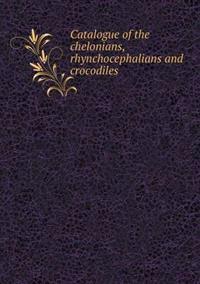 Catalogue of the Chelonians, Rhynchocephalians and Crocodiles
