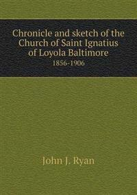 Chronicle and Sketch of the Church of Saint Ignatius of Loyola Baltimore 1856-1906