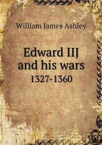 Edward Iij and His Wars 1327-1360