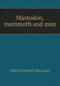 Mastodon, Mammoth and Man