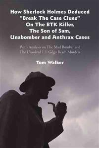 How Sherlock Holmes Deduced Break the Case Clues on the Btk Killer, the Son of Sam, Unabomber and Anthrax Cases