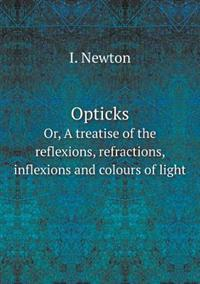 Opticks Or, a Treatise of the Reflexions, Refractions, Inflexions and Colours of Light