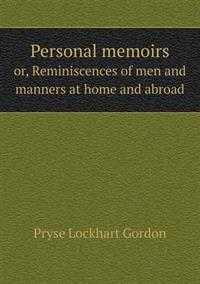 Personal Memoirs Or, Reminiscences of Men and Manners at Home and Abroad