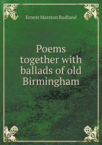 Poems Together with Ballads of Old Birmingham