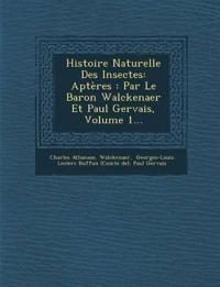 Histoire Naturelle Des Insectes: Aptères : Par Le Baron Walckenaer Et Paul Gervais, Volume 1...